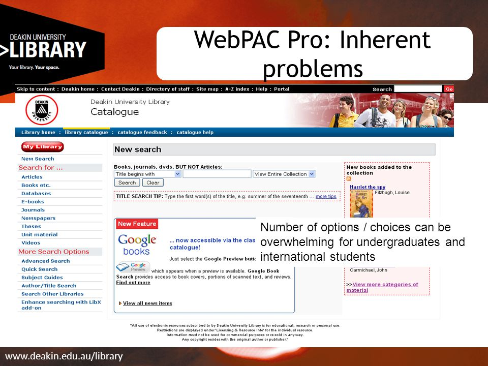 WebPAC Pro: Inherent problems www.deakin.edu.au/library Number of options / choices can be overwhelming for undergraduates and international students