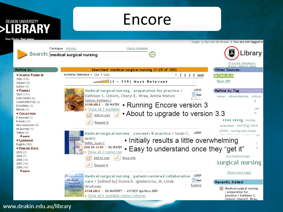 www.deakin.edu.au/library Encore Running Encore version 3 About to upgrade to version 3.3 Initially results a little overwhelming Easy to understand o