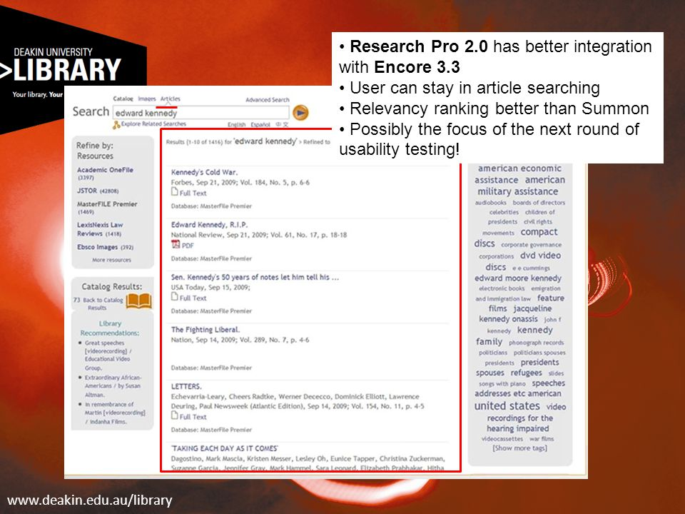 www.deakin.edu.au/library Research Pro 2.0 has better integration with Encore 3.3 User can stay in article searching Relevancy ranking better than Sum