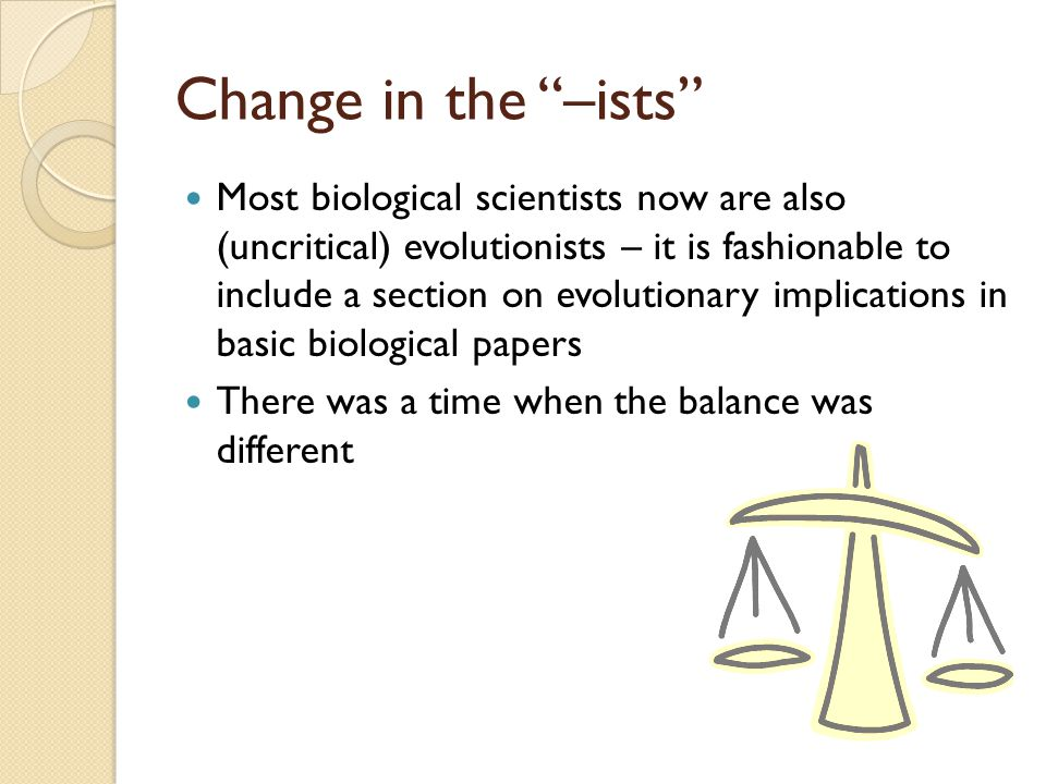 Change in the –ists Most biological scientists now are also (uncritical) evolutionists – it is fashionable to include a section on evolutionary implications in basic biological papers There was a time when the balance was different