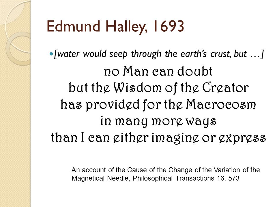 Edmund Halley, 1693 [water would seep through the earth's crust, but …] no Man can doubt but the Wisdom of the Creator has provided for the Macrocosm in many more ways than I can either imagine or express An account of the Cause of the Change of the Variation of the Magnetical Needle, Philosophical Transactions 16, 573