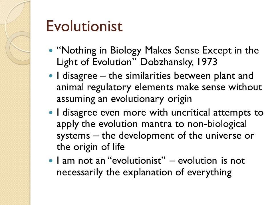 Evolutionist Nothing in Biology Makes Sense Except in the Light of Evolution Dobzhansky, 1973 I disagree – the similarities between plant and animal regulatory elements make sense without assuming an evolutionary origin I disagree even more with uncritical attempts to apply the evolution mantra to non-biological systems – the development of the universe or the origin of life I am not an evolutionist – evolution is not necessarily the explanation of everything