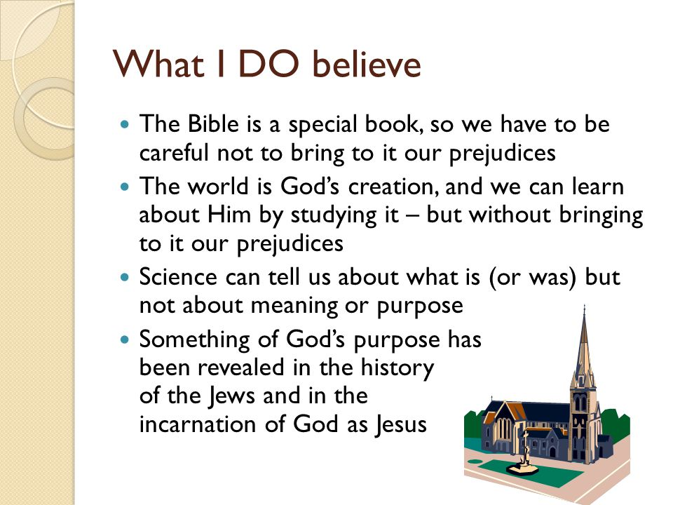What I DO believe The Bible is a special book, so we have to be careful not to bring to it our prejudices The world is God's creation, and we can learn about Him by studying it – but without bringing to it our prejudices Science can tell us about what is (or was) but not about meaning or purpose Something of God's purpose has been revealed in the history of the Jews and in the incarnation of God as Jesus