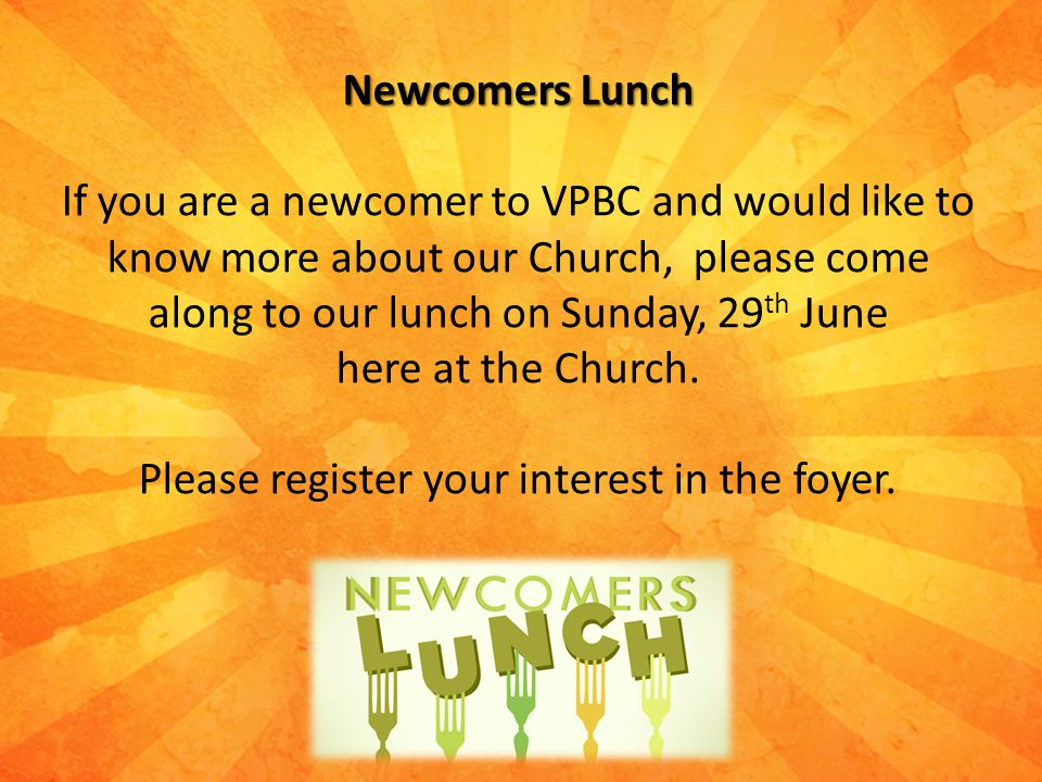 Newcomers Lunch If you are a newcomer to VPBC and would like to know more about our Church, please come along to our lunch on Sunday, 29 th June here at the Church.