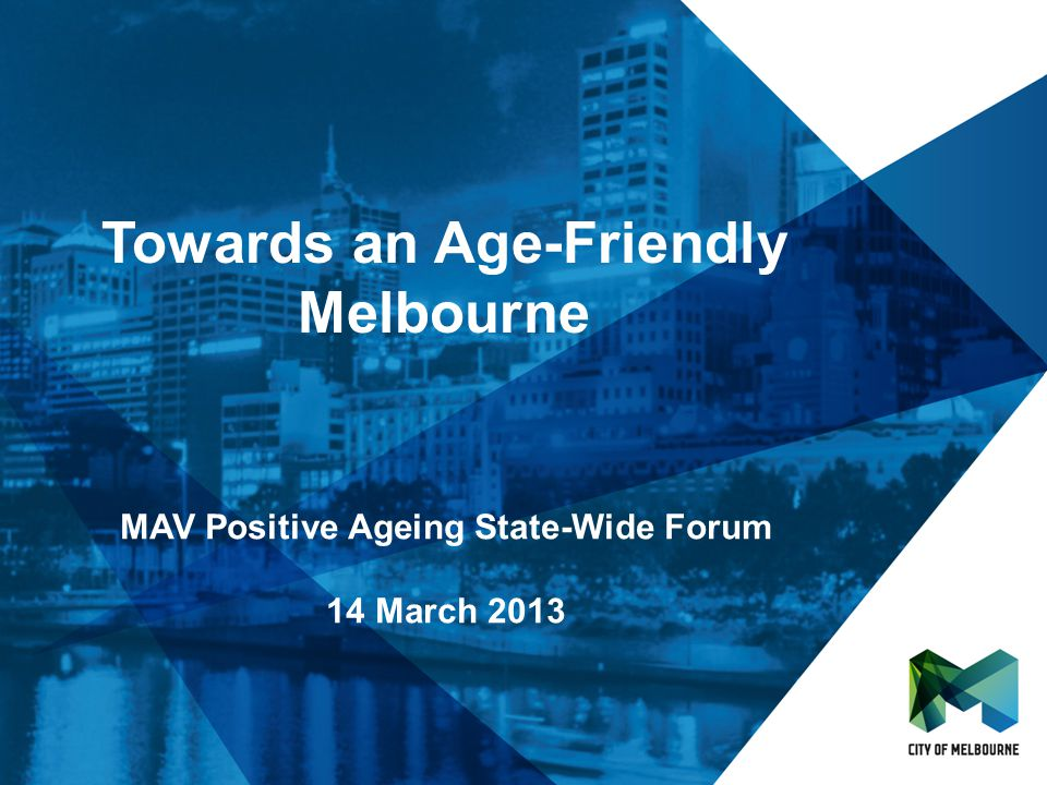 Towards an Age-Friendly Melbourne MAV Positive Ageing State-Wide Forum 14 March 2013