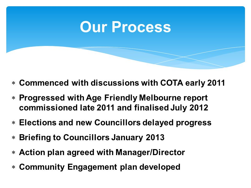  Commenced with discussions with COTA early 2011  Progressed with Age Friendly Melbourne report commissioned late 2011 and finalised July 2012  Elections and new Councillors delayed progress  Briefing to Councillors January 2013  Action plan agreed with Manager/Director  Community Engagement plan developed Our Process