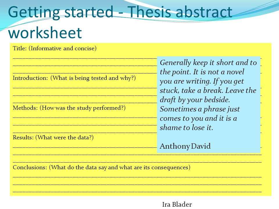 Getting started - Thesis abstract worksheet Title: (Informative and concise) ________________________________________________________________________________ Introduction: (What is being tested and why ) ________________________________________________________________________________ Methods: (How was the study performed ) ________________________________________________________________________________ Results: (What were the data ) ________________________________________________________________________________ Conclusions: (What do the data say and what are its consequences) ________________________________________________________________________________ Ira Blader Generally keep it short and to the point.