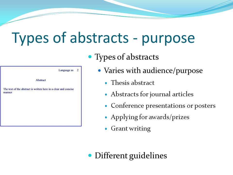 Types of abstracts - purpose Types of abstracts Varies with audience/purpose Thesis abstract Abstracts for journal articles Conference presentations or posters Applying for awards/prizes Grant writing Different guidelines