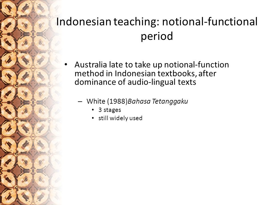 Indonesian teaching: notional-functional period Australia late to take up notional-function method in Indonesian textbooks, after dominance of audio-lingual texts – White (1988)Bahasa Tetanggaku 3 stages still widely used