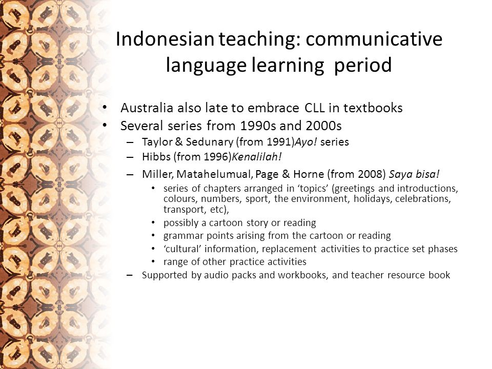 Indonesian teaching: communicative language learning period Australia also late to embrace CLL in textbooks Several series from 1990s and 2000s – Taylor & Sedunary (from 1991)Ayo.