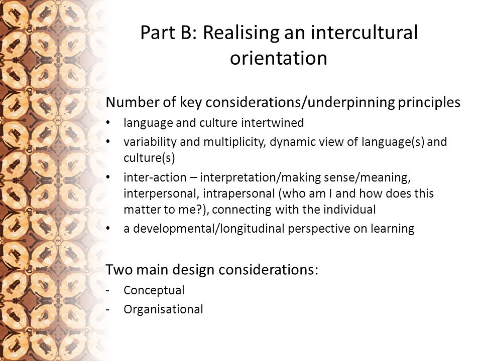 Part B: Realising an intercultural orientation Number of key considerations/underpinning principles language and culture intertwined variability and multiplicity, dynamic view of language(s) and culture(s) inter-action – interpretation/making sense/meaning, interpersonal, intrapersonal (who am I and how does this matter to me ), connecting with the individual a developmental/longitudinal perspective on learning Two main design considerations: -Conceptual -Organisational