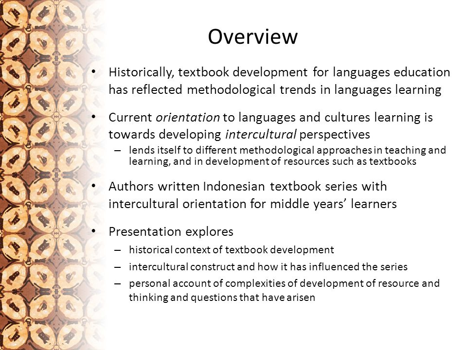 Part A: Historical context of textbook development Language teaching profession only recognised academically since around start of the 20th century Quest to identify principles and processes for the design of language teaching methods and materials in similar historical frame Textbooks developed to support and 'enact' theoretical perspectives of methodologies Informed by the disciplines of linguistics, psychology, sociology, ethnography and education