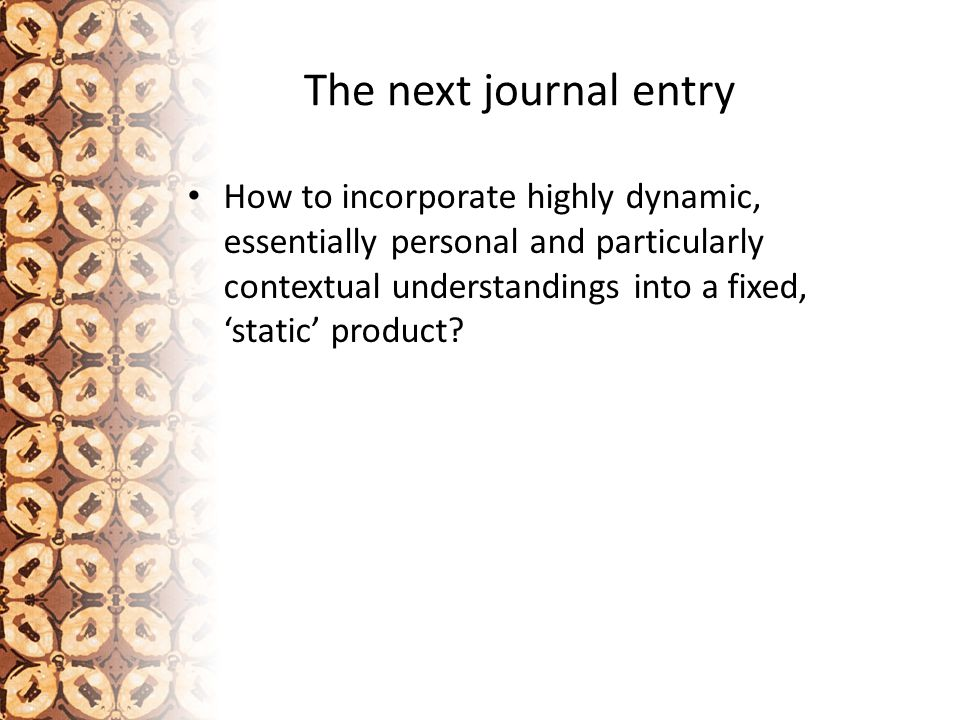 The next journal entry How to incorporate highly dynamic, essentially personal and particularly contextual understandings into a fixed, 'static' product