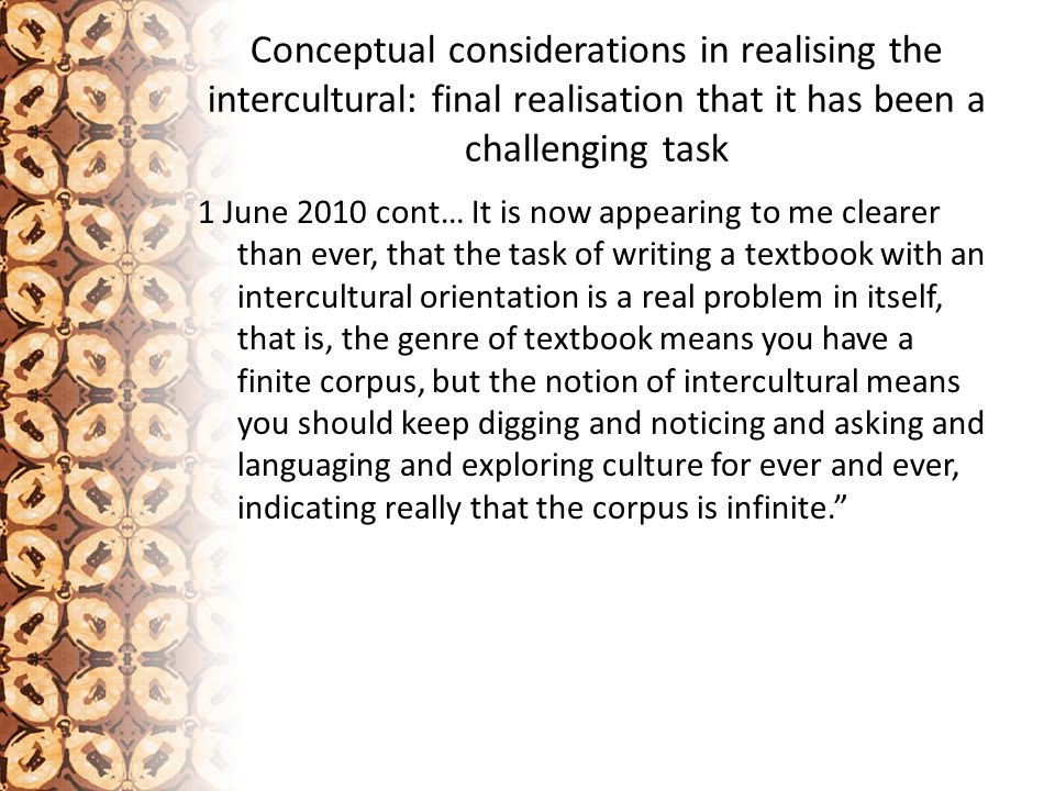Conceptual considerations in realising the intercultural: final realisation that it has been a challenging task 1 June 2010 cont… It is now appearing to me clearer than ever, that the task of writing a textbook with an intercultural orientation is a real problem in itself, that is, the genre of textbook means you have a finite corpus, but the notion of intercultural means you should keep digging and noticing and asking and languaging and exploring culture for ever and ever, indicating really that the corpus is infinite.