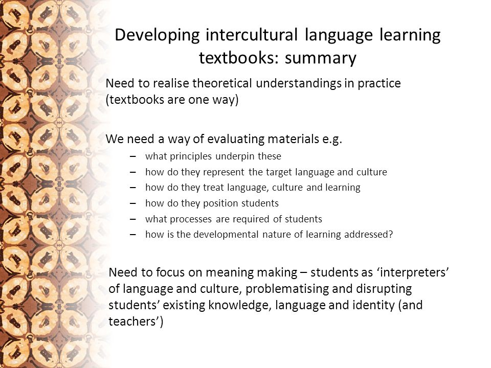 Developing intercultural language learning textbooks: summary Need to realise theoretical understandings in practice (textbooks are one way) We need a way of evaluating materials e.g.