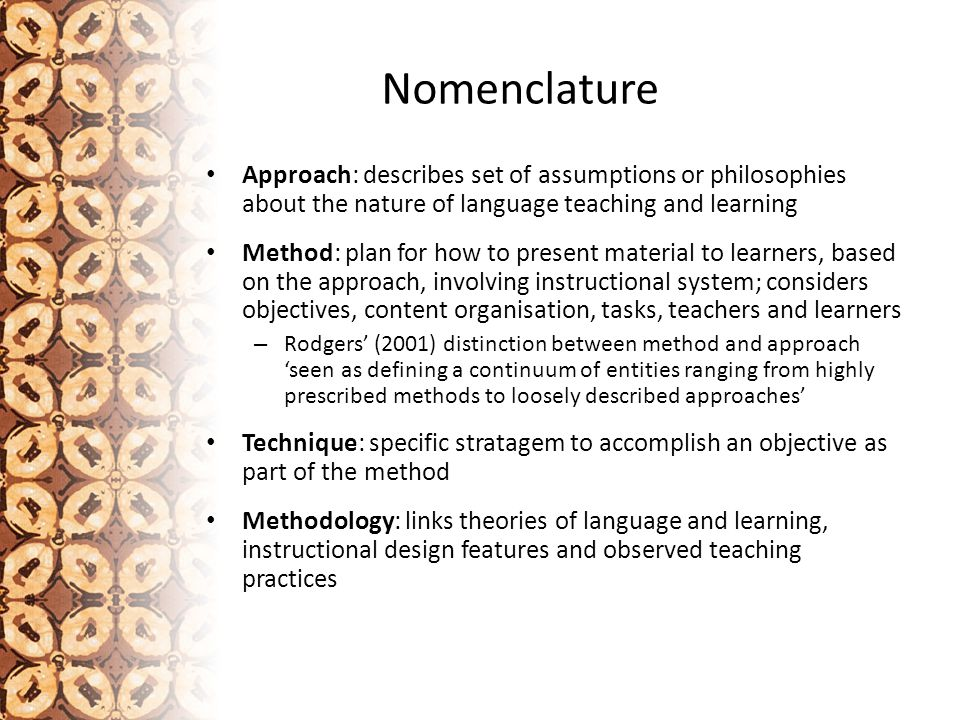 Nomenclature Newcomer to nomenclature is 'orientation' Orientation: 'stance' of teacher and learners, in relation to – teaching – learning – language(s) – culture(s) – languages and cultures teaching and learning – (inter)relationship of these in learning and using language (Scarino & Liddicoat 2009) – sense of 'self' in relation to all these Not tied to particular methodology, or 'how to' guide linked to methods or techniques