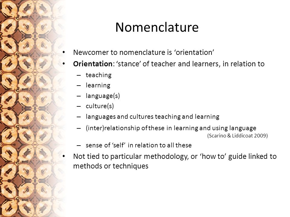 Nomenclature Flexible positioning in relation to viewing and thinking about languages teaching, of conceptualising, articulating and reflecting on what it is we do as teachers and learners 'Orientation', therefore, can draw upon many different theoretical positions and methodologies, and make use of a range of methods and techniques, without being compelled to use any Choices made on basis of appropriateness of context and need, including learners' experiences and backgrounds, the teaching situation, the teachers' background and experiences and with what it is the teacher is intending learners will engage (learning aims)