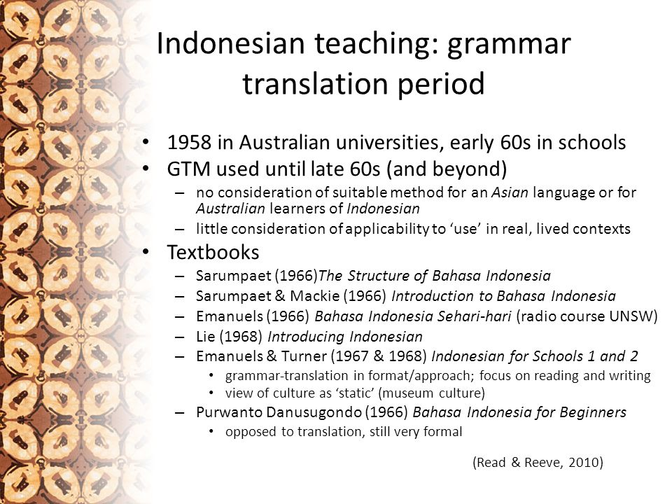 Indonesian teaching: grammar translation period 1958 in Australian universities, early 60s in schools GTM used until late 60s (and beyond) – no consideration of suitable method for an Asian language or for Australian learners of Indonesian – little consideration of applicability to 'use' in real, lived contexts Textbooks – Sarumpaet (1966)The Structure of Bahasa Indonesia – Sarumpaet & Mackie (1966) Introduction to Bahasa Indonesia – Emanuels (1966) Bahasa Indonesia Sehari-hari (radio course UNSW) – Lie (1968) Introducing Indonesian – Emanuels & Turner (1967 & 1968) Indonesian for Schools 1 and 2 grammar-translation in format/approach; focus on reading and writing view of culture as 'static' (museum culture) – Purwanto Danusugondo (1966) Bahasa Indonesia for Beginners opposed to translation, still very formal (Read & Reeve, 2010)