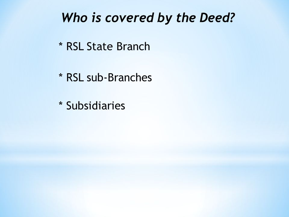 Who is covered by the Deed * RSL State Branch * RSL sub-Branches * Subsidiaries