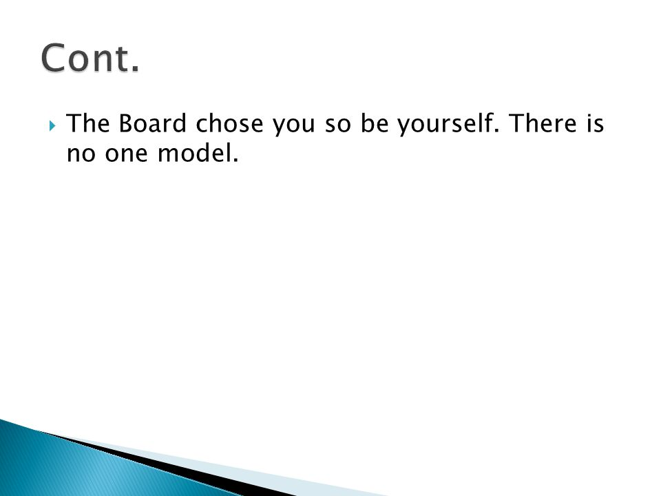  The Board chose you so be yourself. There is no one model.