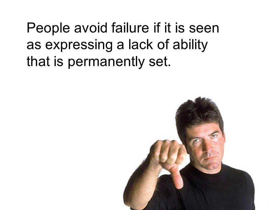 People avoid failure if it is seen as expressing a lack of ability that is permanently set.