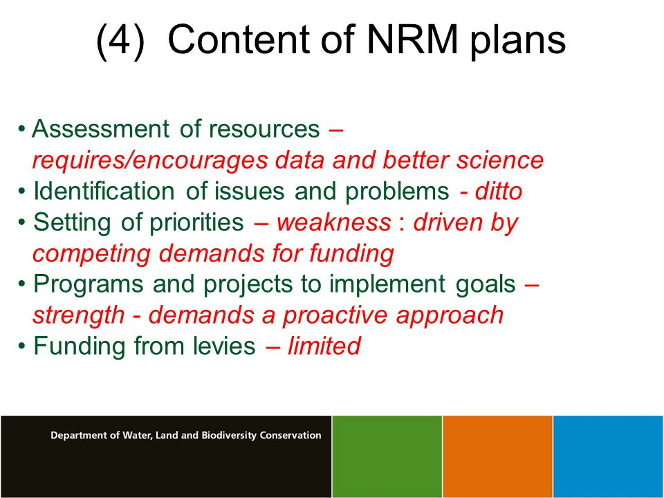 (4) Content of NRM plans Assessment of resources – requires/encourages data and better science Identification of issues and problems - ditto Setting of priorities – weakness : driven by competing demands for funding Programs and projects to implement goals – strength - demands a proactive approach Funding from levies – limited