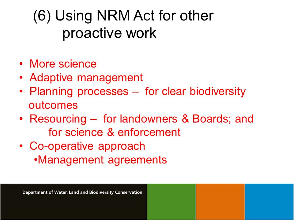 (6) Using NRM Act for other proactive work More science Adaptive management Planning processes – for clear biodiversity outcomes Resourcing – for landowners & Boards; and for science & enforcement Co-operative approach Management agreements