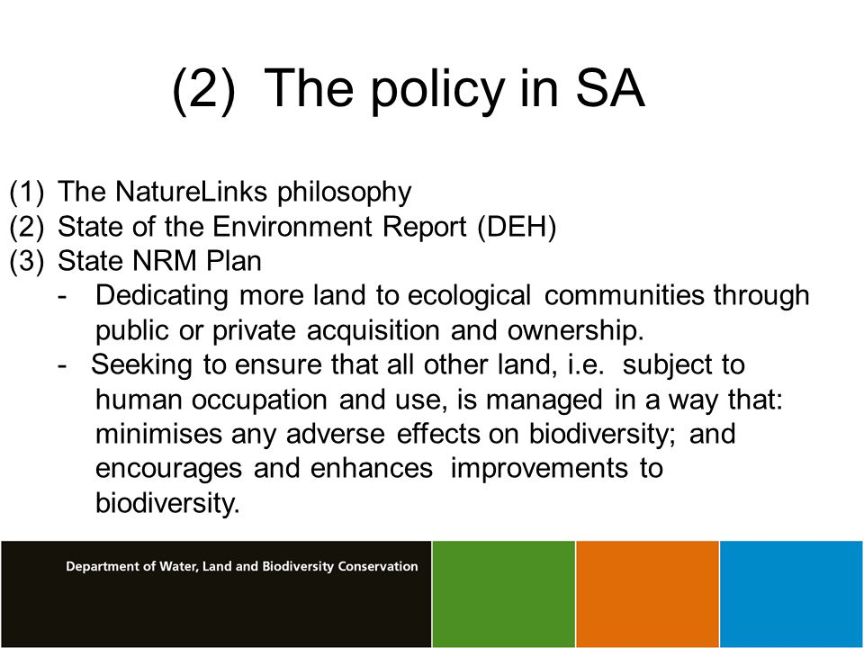 (2) The policy in SA (1)The NatureLinks philosophy (2)State of the Environment Report (DEH) (3)State NRM Plan - Dedicating more land to ecological communities through public or private acquisition and ownership.