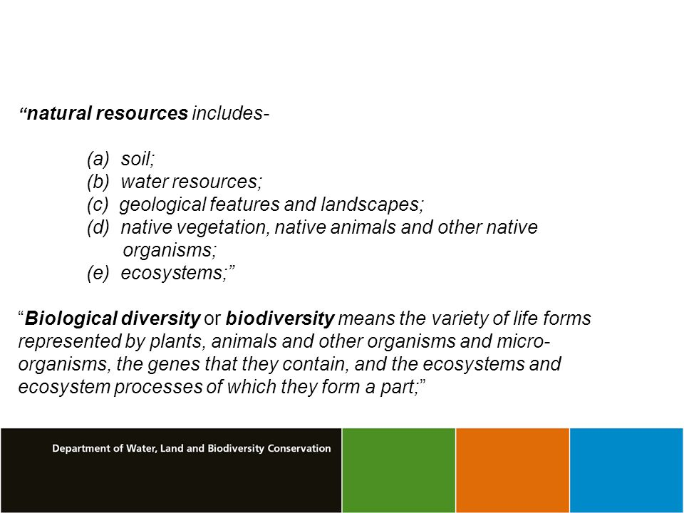 natural resources includes- (a) soil; (b) water resources; (c) geological features and landscapes; (d) native vegetation, native animals and other native organisms; (e) ecosystems; Biological diversity or biodiversity means the variety of life forms represented by plants, animals and other organisms and micro- organisms, the genes that they contain, and the ecosystems and ecosystem processes of which they form a part;