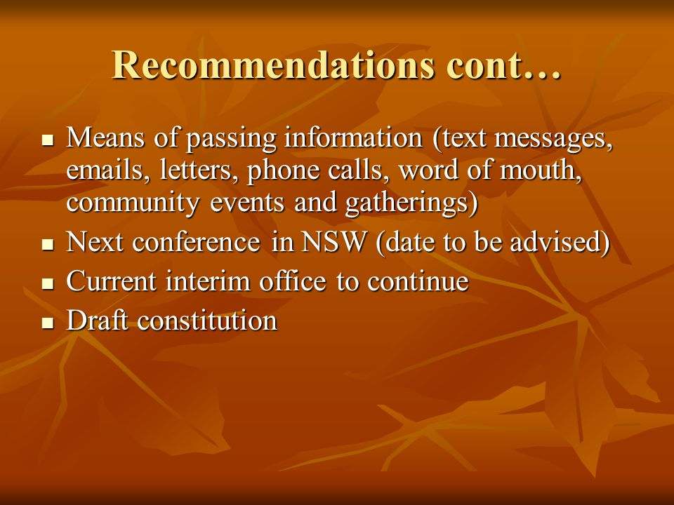 Recommendations cont… Means of passing information (text messages,  s, letters, phone calls, word of mouth, community events and gatherings) Means of passing information (text messages,  s, letters, phone calls, word of mouth, community events and gatherings) Next conference in NSW (date to be advised) Next conference in NSW (date to be advised) Current interim office to continue Current interim office to continue Draft constitution Draft constitution