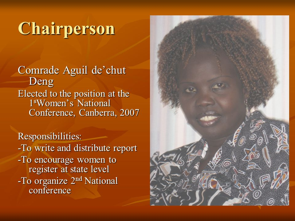 Chairperson Comrade Aguil de'chut Deng Elected to the position at the 1 s Women's National Conference, Canberra, 2007 Responsibilities: -To write and distribute report -To encourage women to register at state level -To organize 2 nd National conference