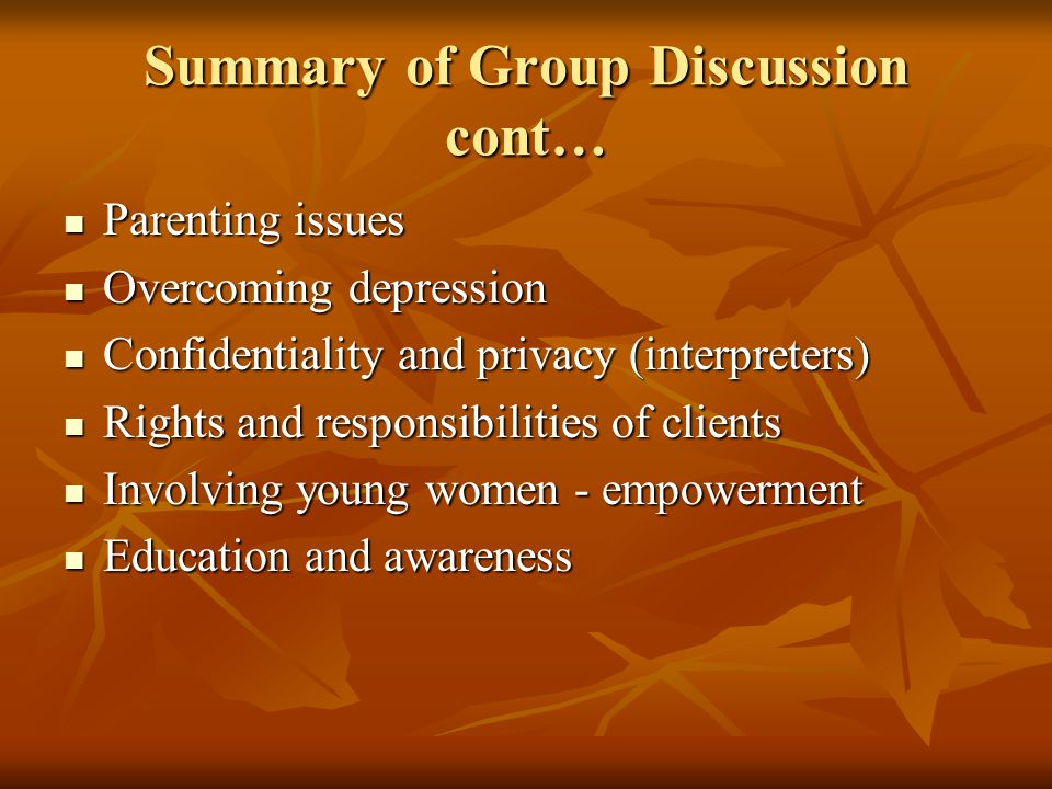Summary of Group Discussion cont… Parenting issues Parenting issues Overcoming depression Overcoming depression Confidentiality and privacy (interpreters) Confidentiality and privacy (interpreters) Rights and responsibilities of clients Rights and responsibilities of clients Involving young women - empowerment Involving young women - empowerment Education and awareness Education and awareness