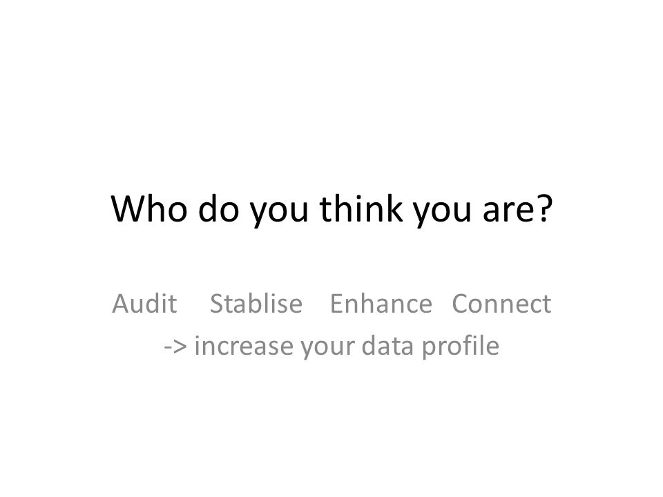 Who do you think you are Audit Stablise Enhance Connect -> increase your data profile