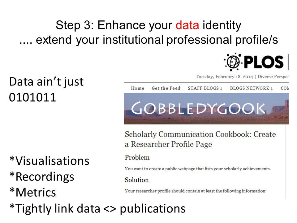 Step 3: Enhance your data identity.... extend your institutional professional profile/s Data ain't just 0101011 *Visualisations *Recordings *Metrics *