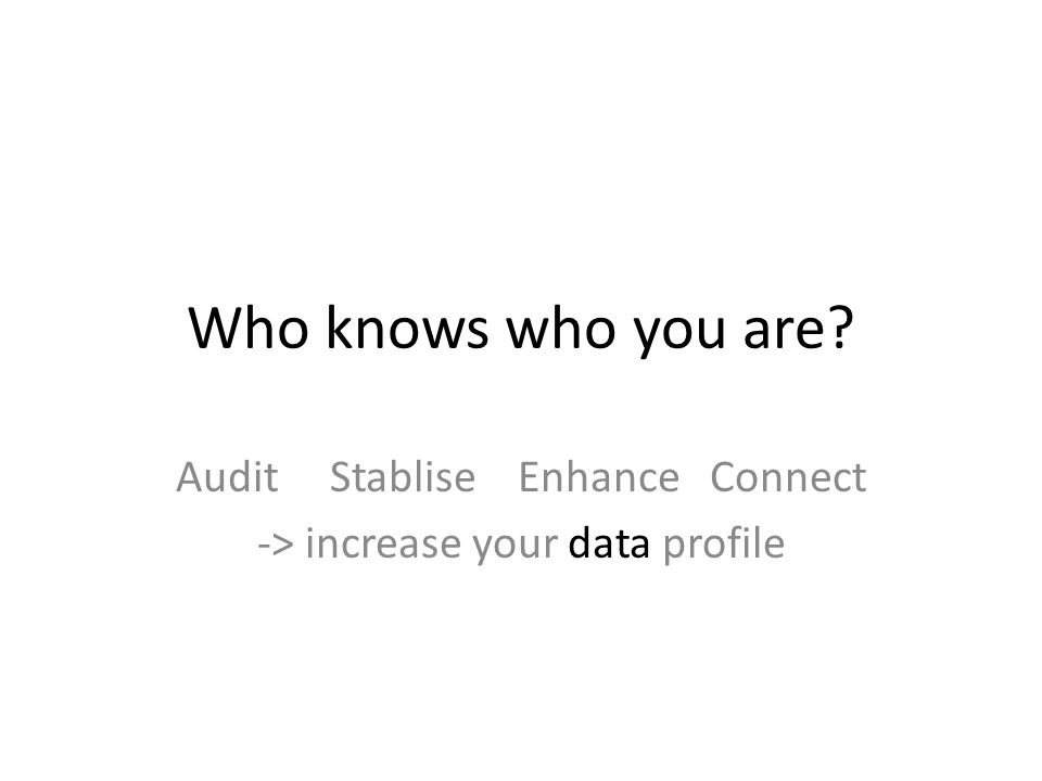 Who knows who you are Audit Stablise Enhance Connect -> increase your data profile