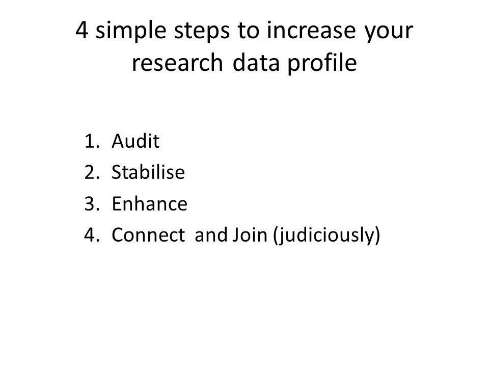 4 simple steps to increase your research data profile 1.Audit 2.Stabilise 3.Enhance 4.Connect and Join (judiciously)