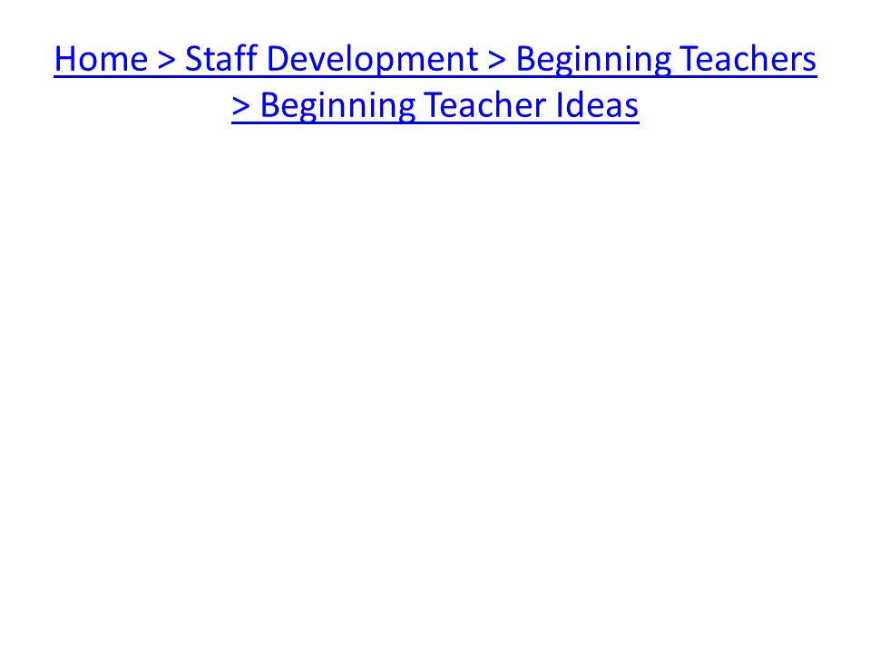 Home > Staff Development > Beginning Teachers > Beginning Teacher Ideas