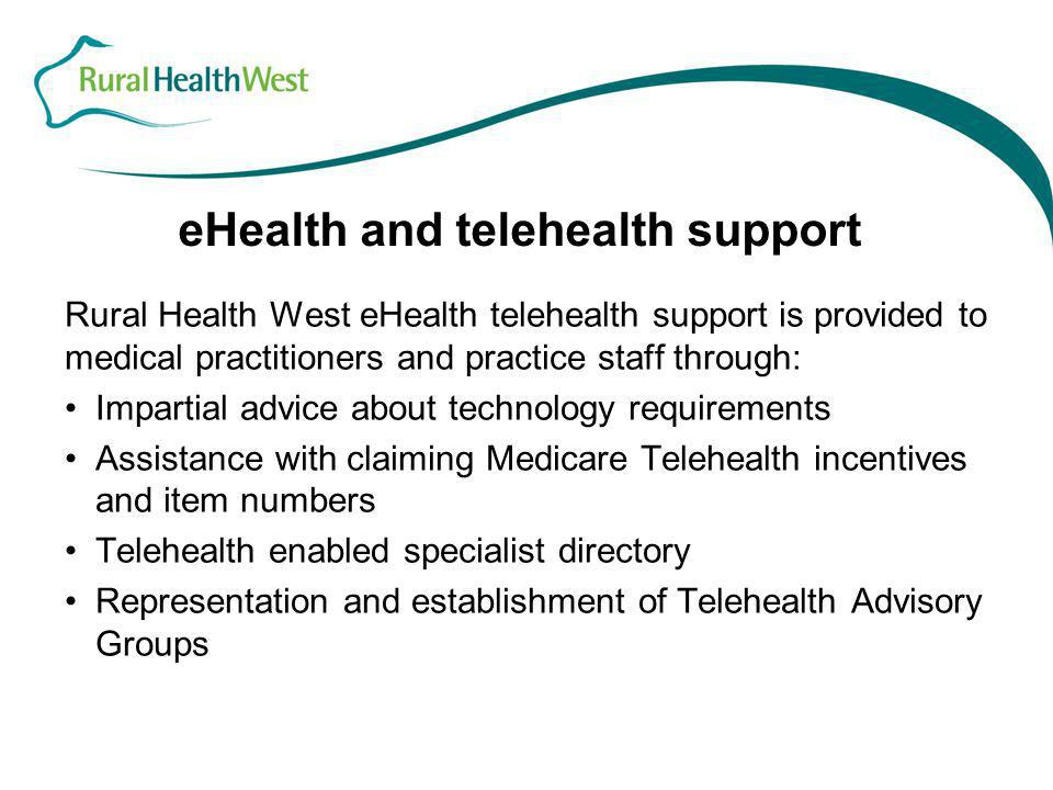 eHealth and telehealth support Rural Health West eHealth telehealth support is provided to medical practitioners and practice staff through: Impartial