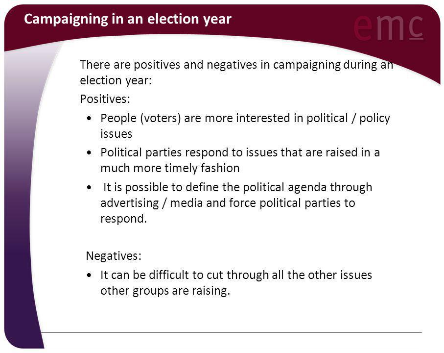 Campaigning in an election year There are positives and negatives in campaigning during an election year: Positives: People (voters) are more interested in political / policy issues Political parties respond to issues that are raised in a much more timely fashion It is possible to define the political agenda through advertising / media and force political parties to respond.