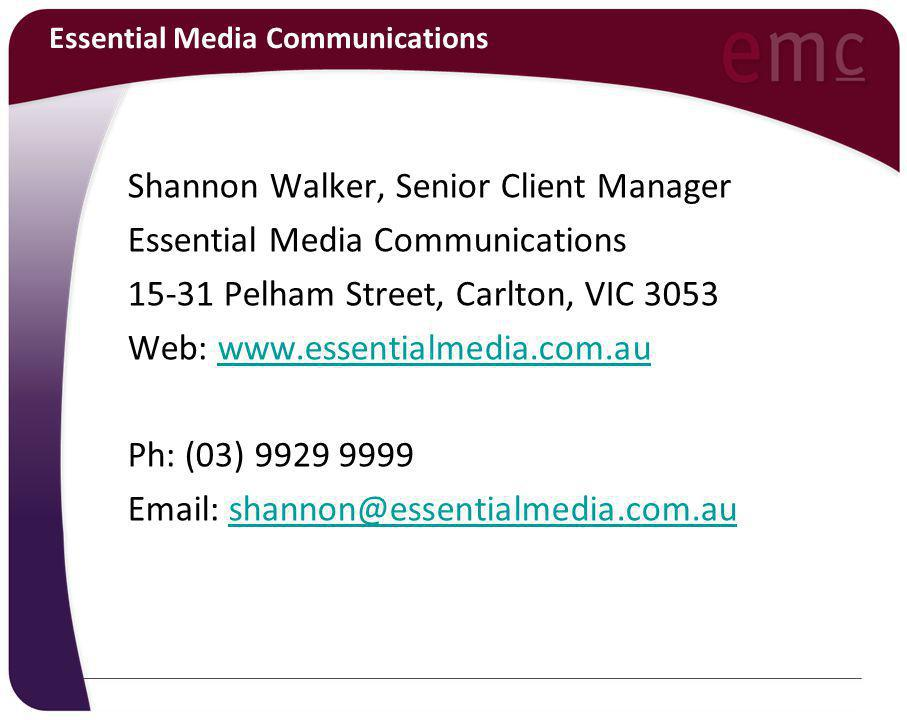 Essential Media Communications Shannon Walker, Senior Client Manager Essential Media Communications 15-31 Pelham Street, Carlton, VIC 3053 Web: www.essentialmedia.com.auwww.essentialmedia.com.au Ph: (03) 9929 9999 Email: shannon@essentialmedia.com.aushannon@essentialmedia.com.au