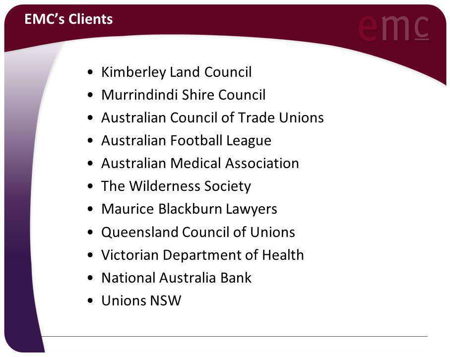 EMC's Clients Kimberley Land Council Murrindindi Shire Council Australian Council of Trade Unions Australian Football League Australian Medical Association The Wilderness Society Maurice Blackburn Lawyers Queensland Council of Unions Victorian Department of Health National Australia Bank Unions NSW