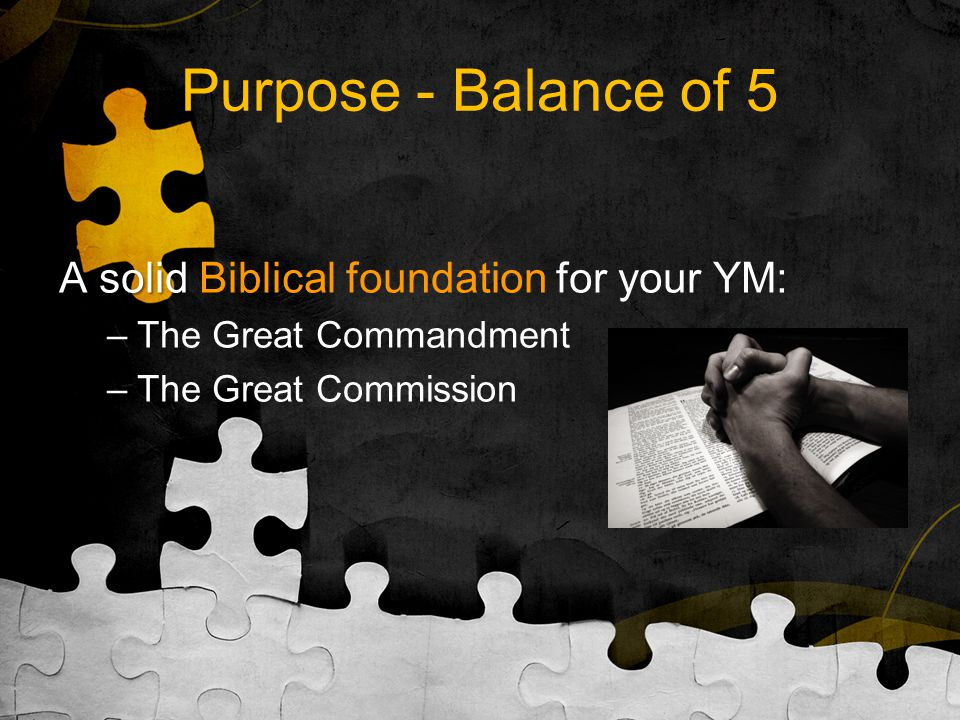 Purpose - Balance of 5 A solid A solid Biblical foundation for your YM: –The Great Commandment –The Great Commission