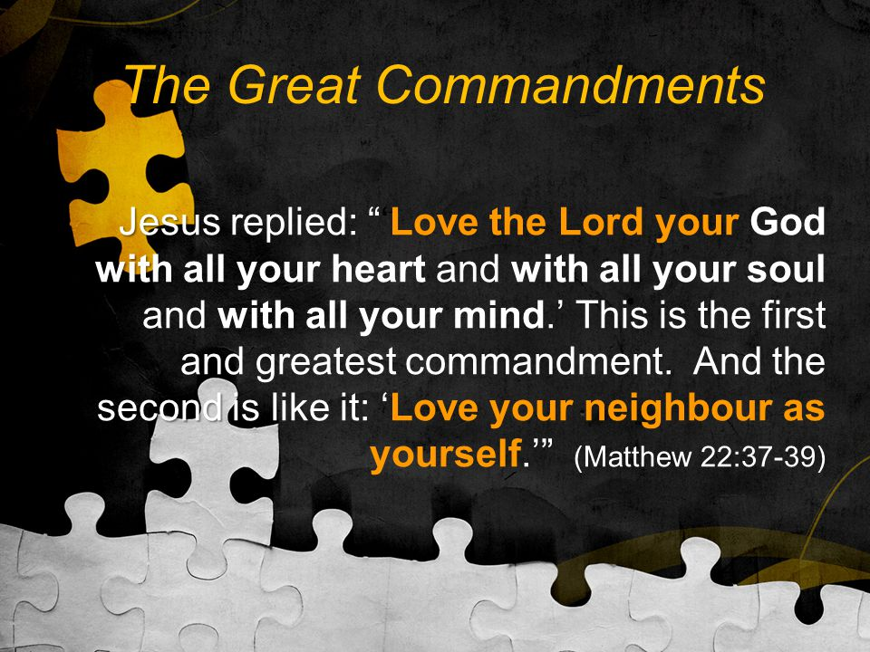 The Great Commandments Jesus with second is Jesus replied: 'Love the Lord your God with all your heart and with all your soul and with all your mind.' This is the first and greatest commandment.