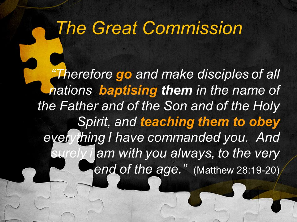 The Great Commission Therefore go and make disciples of all nations, baptising them in the name of the Father and of the Son and of the Holy Spirit, and teaching them to obey everything I have commanded you.