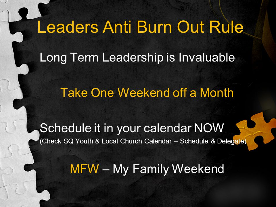 Leaders Anti Burn Out Rule Long Term Leadership is Invaluable Take One Weekend off a Month Schedule it in your calendar NOW (Check SQ Youth & Local Ch