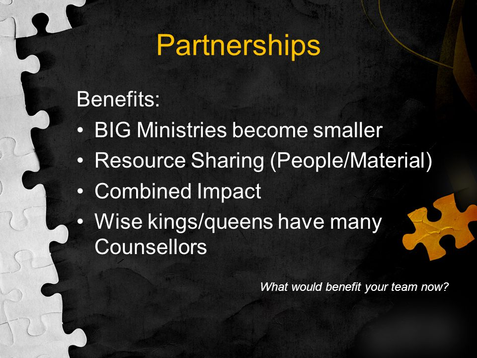 Partnerships Benefits: BIG Ministries become smaller Resource Sharing (People/Material) Combined Impact Wise kings/queens have many Counsellors What w