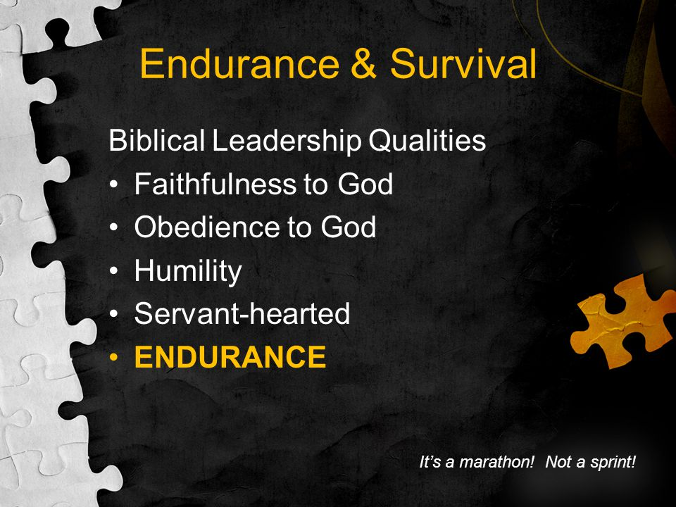 Endurance & Survival Biblical Leadership Qualities Faithfulness to God Obedience to God Humility Servant-hearted ENDURANCE It's a marathon! Not a spri
