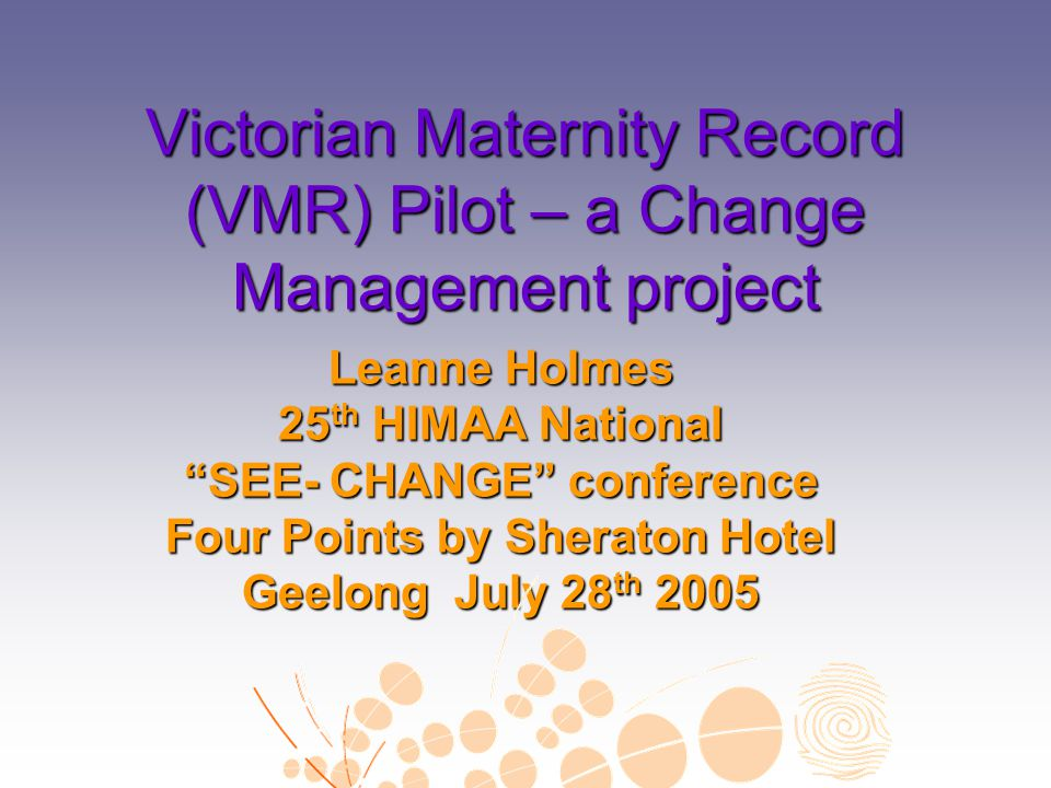 """Victorian Maternity Record (VMR) Pilot – a Change Management project Leanne Holmes 25 th HIMAA National """"SEE- CHANGE"""" conference Four Points by Sherat"""