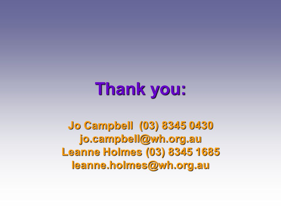 Thank you: Jo Campbell (03) 8345 0430 jo.campbell@wh.org.au Leanne Holmes (03) 8345 1685 leanne.holmes@wh.org.au
