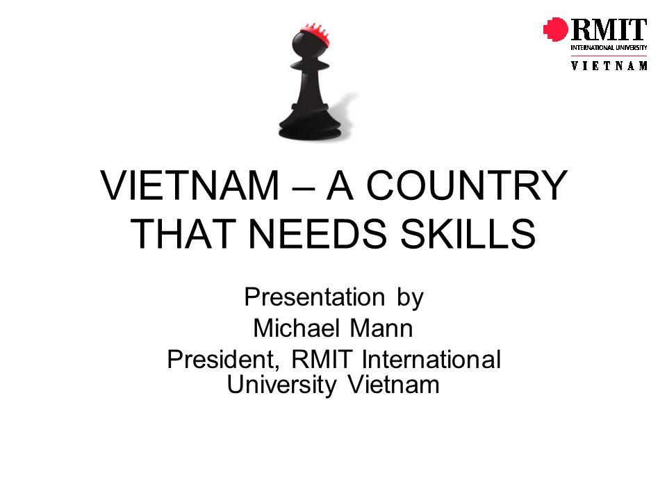 VIETNAM – A COUNTRY THAT NEEDS SKILLS Presentation by Michael Mann President, RMIT International University Vietnam